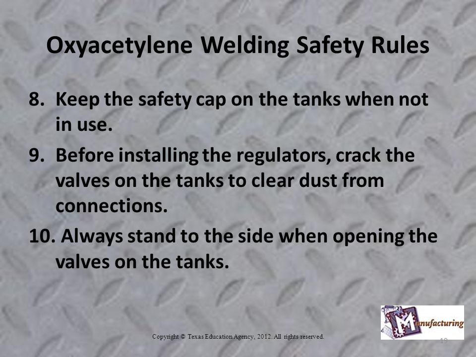 Oxyacetylene Welding Safety Rules 8.Keep the safety cap on the tanks when not in use.