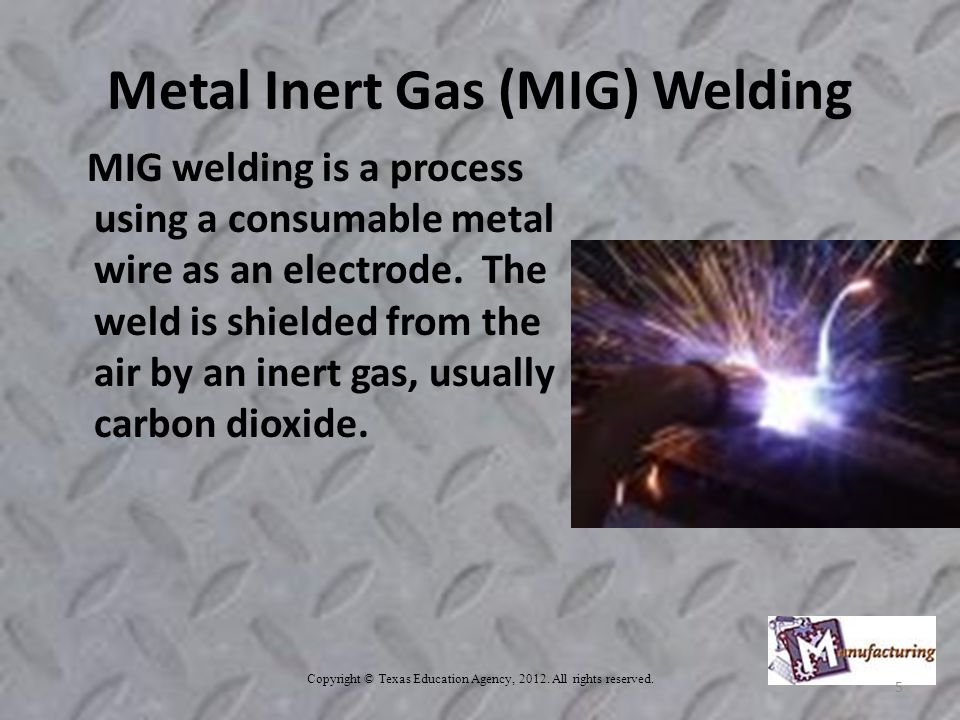 Metal Inert Gas (MIG) Welding MIG welding is a process using a consumable metal wire as an electrode.