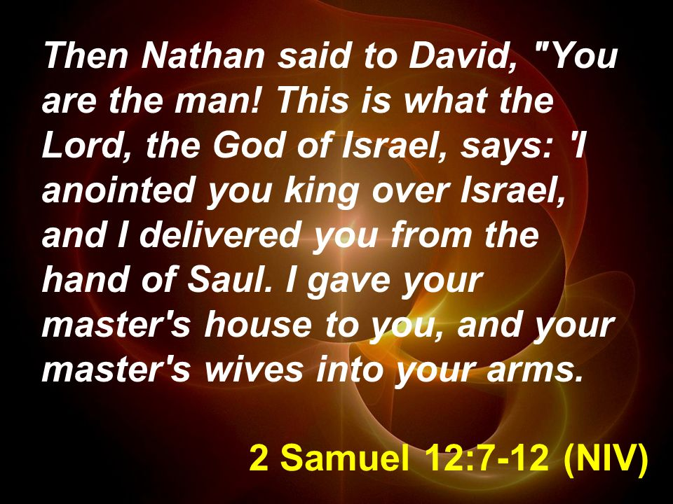 2 Samuel 12:7-12 (NIV) Then Nathan said to David, You are the man.