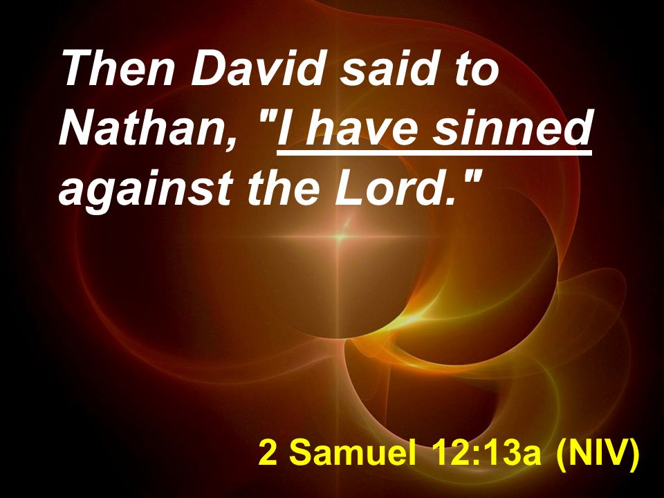2 Samuel 12:13a (NIV) Then David said to Nathan, I have sinned against the Lord.