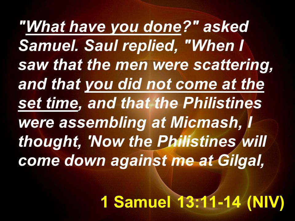 1 Samuel 13:11-14 (NIV) What have you done asked Samuel.