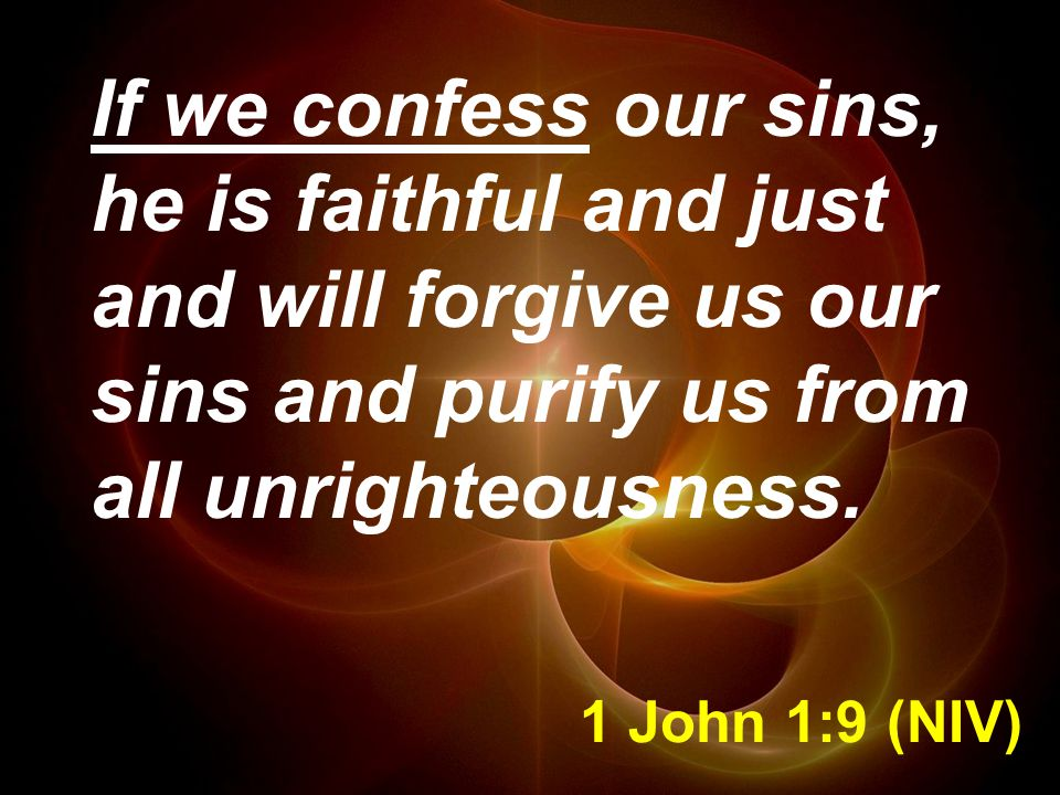 1 John 1:9 (NIV) If we confess our sins, he is faithful and just and will forgive us our sins and purify us from all unrighteousness.