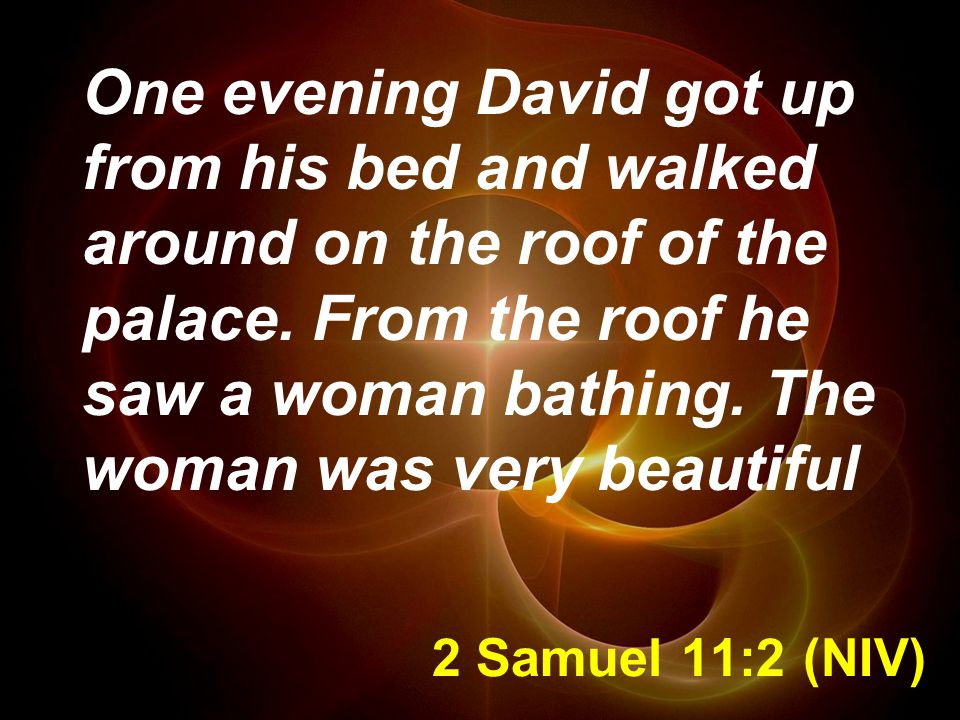 2 Samuel 11:2 (NIV) One evening David got up from his bed and walked around on the roof of the palace.