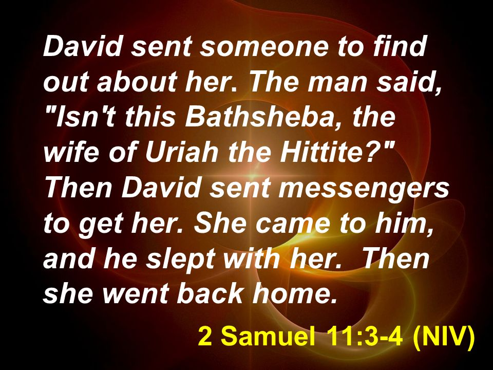 2 Samuel 11:3-4 (NIV) David sent someone to find out about her.