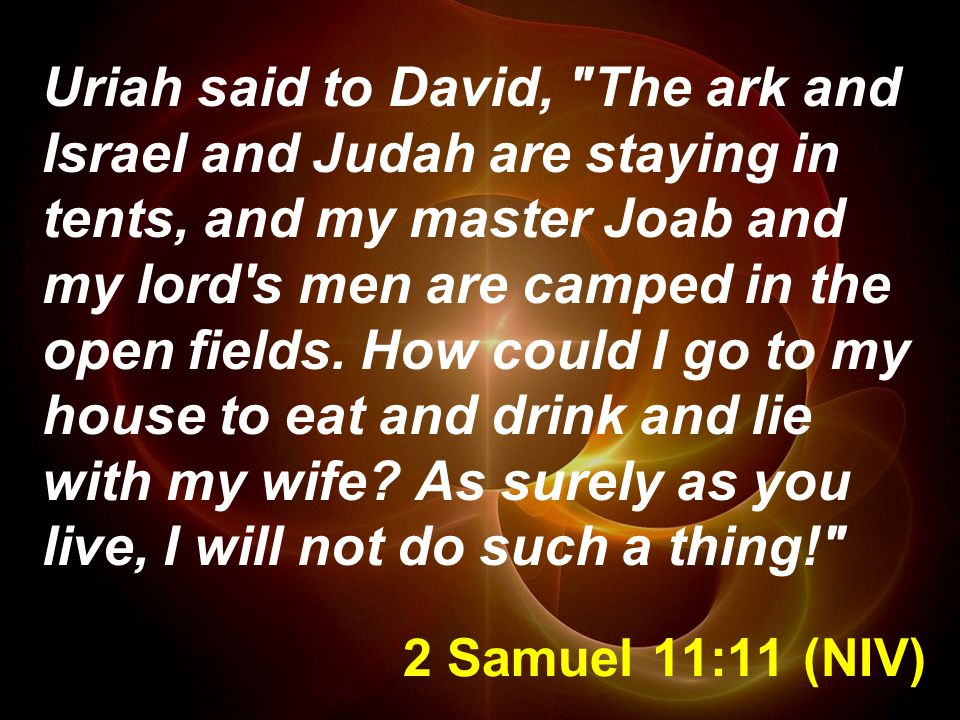2 Samuel 11:11 (NIV) Uriah said to David, The ark and Israel and Judah are staying in tents, and my master Joab and my lord s men are camped in the open fields.