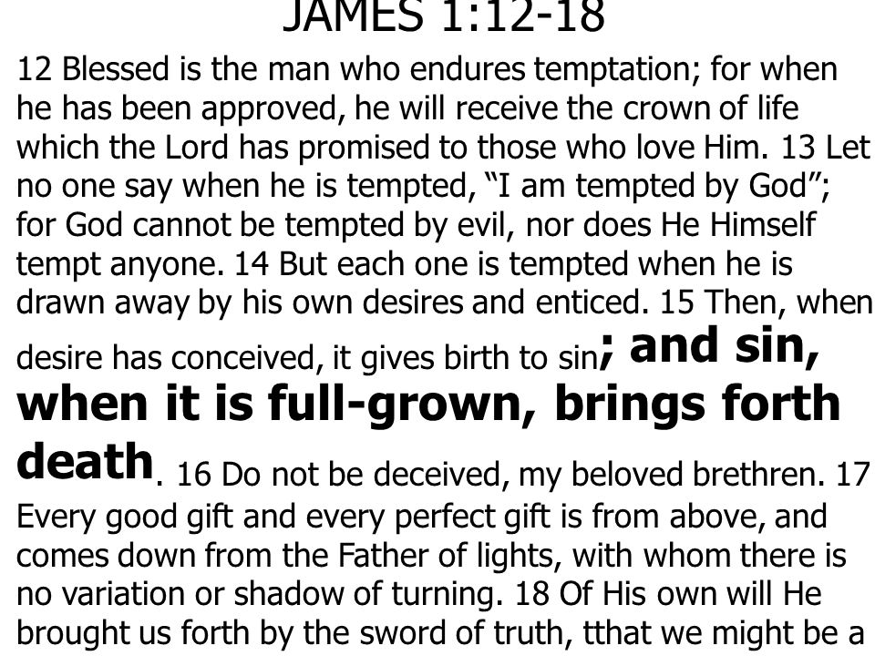 JAMES 1: Blessed is the man who endures temptation; for when he has been approved, he will receive the crown of life which the Lord has promised to those who love Him.