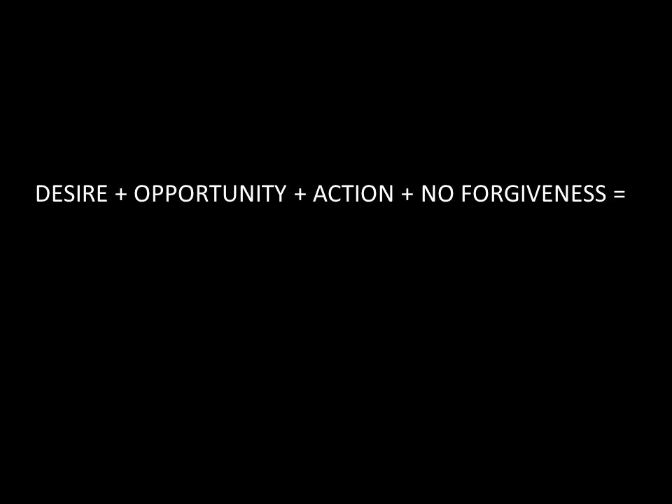 DESIRE + OPPORTUNITY + ACTION + NO FORGIVENESS =