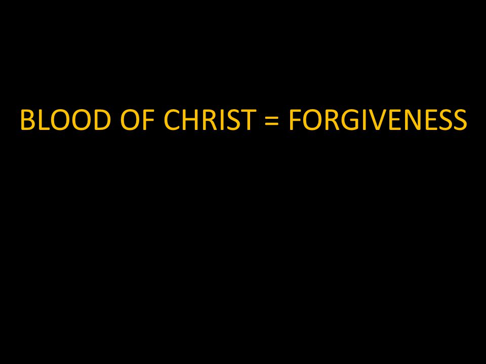 BLOOD OF CHRIST = FORGIVENESS