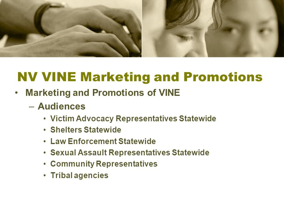 NV VINE Marketing and Promotions Marketing and Promotions of VINE –Audiences Victim Advocacy Representatives Statewide Shelters Statewide Law Enforcement Statewide Sexual Assault Representatives Statewide Community Representatives Tribal agencies