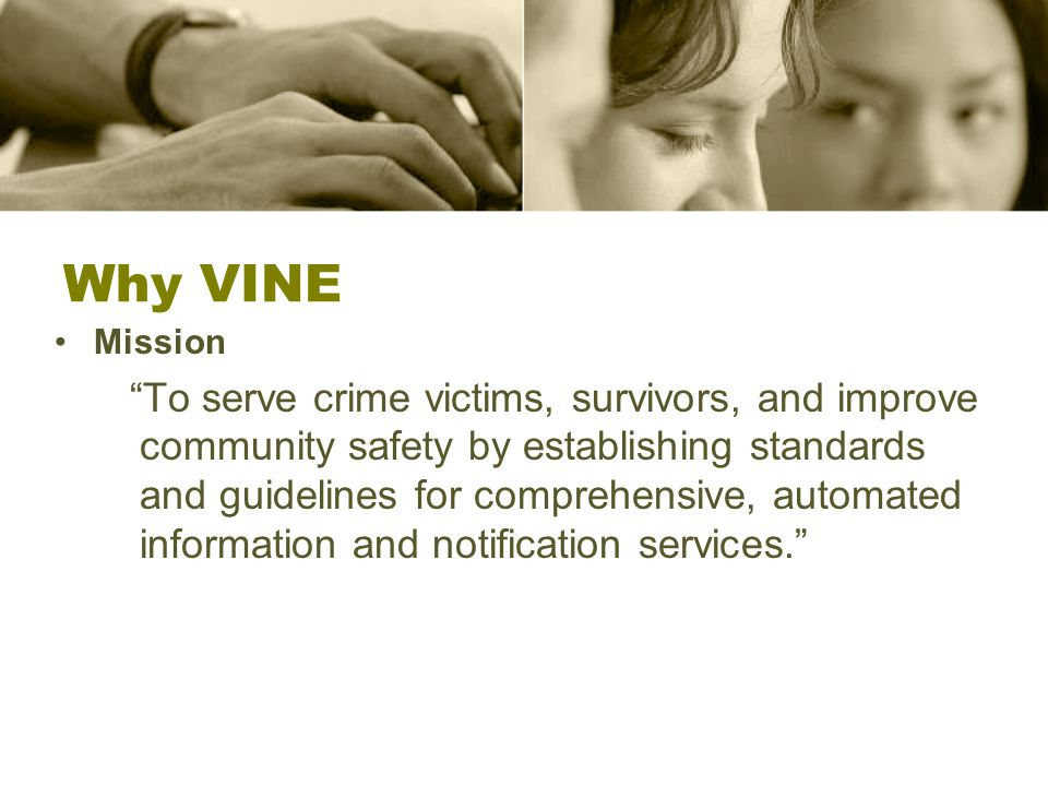 Why VINE Mission To serve crime victims, survivors, and improve community safety by establishing standards and guidelines for comprehensive, automated information and notification services.
