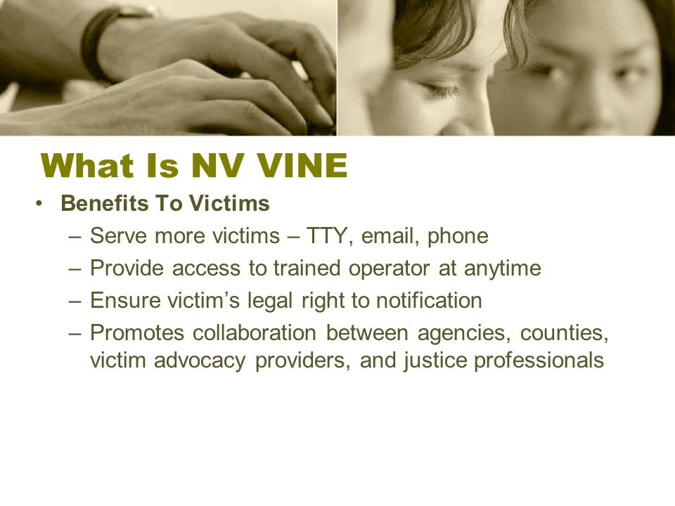 What Is NV VINE Benefits To Victims –Serve more victims – TTY,  , phone –Provide access to trained operator at anytime –Ensure victim's legal right to notification –Promotes collaboration between agencies, counties, victim advocacy providers, and justice professionals