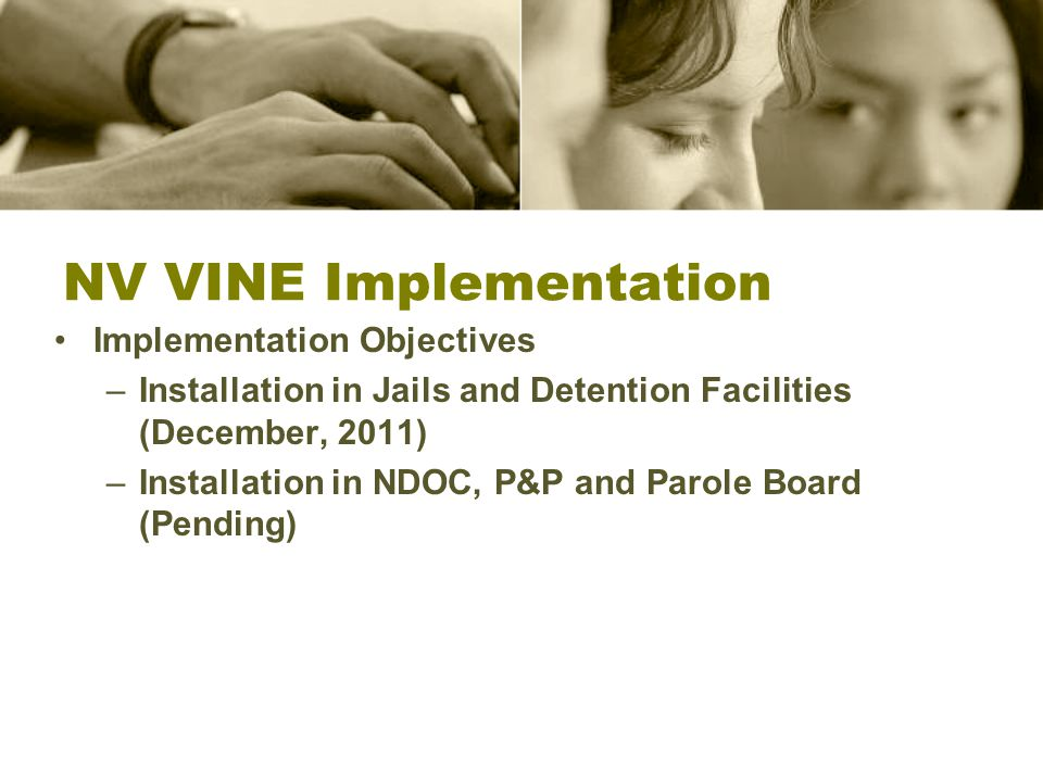 NV VINE Implementation Implementation Objectives –Installation in Jails and Detention Facilities (December, 2011) –Installation in NDOC, P&P and Parole Board (Pending)