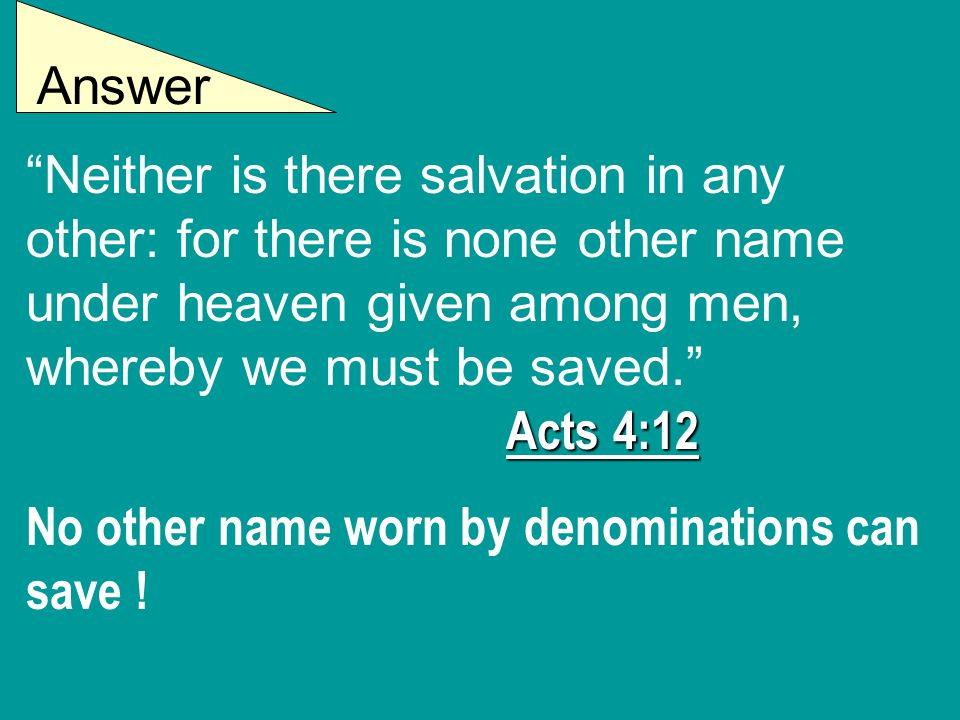 Answer Acts 4:12 Neither is there salvation in any other: for there is none other name under heaven given among men, whereby we must be saved. Acts 4:12 No other name worn by denominations can save !