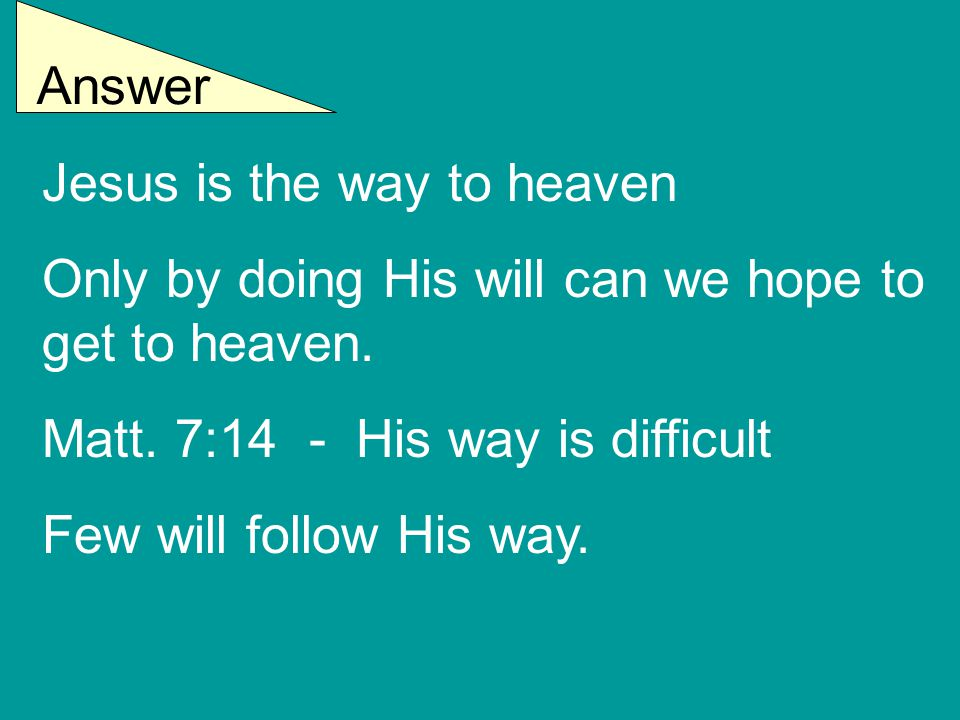 Answer Jesus is the way to heaven Only by doing His will can we hope to get to heaven.