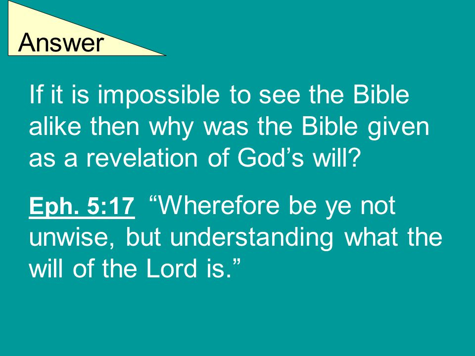 Answer If it is impossible to see the Bible alike then why was the Bible given as a revelation of God's will.