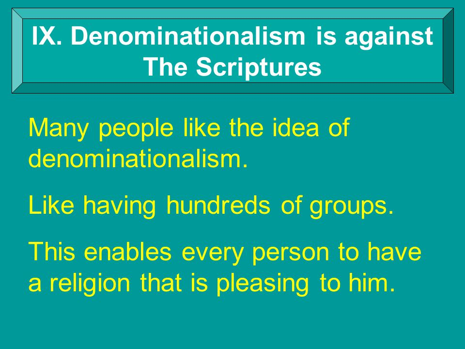 IX. Denominationalism is against The Scriptures Many people like the idea of denominationalism.