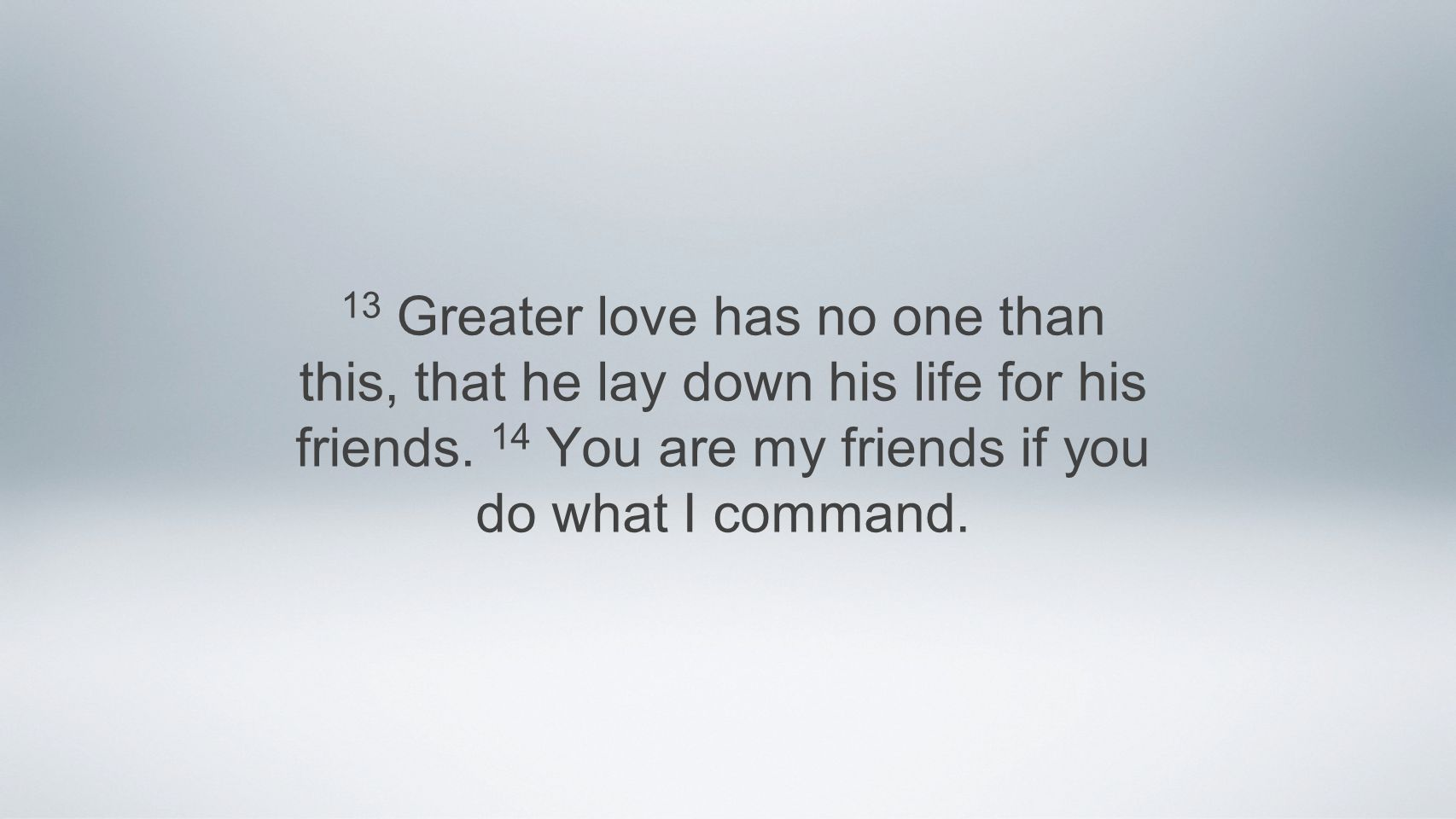 13 Greater love has no one than this, that he lay down his life for his friends.
