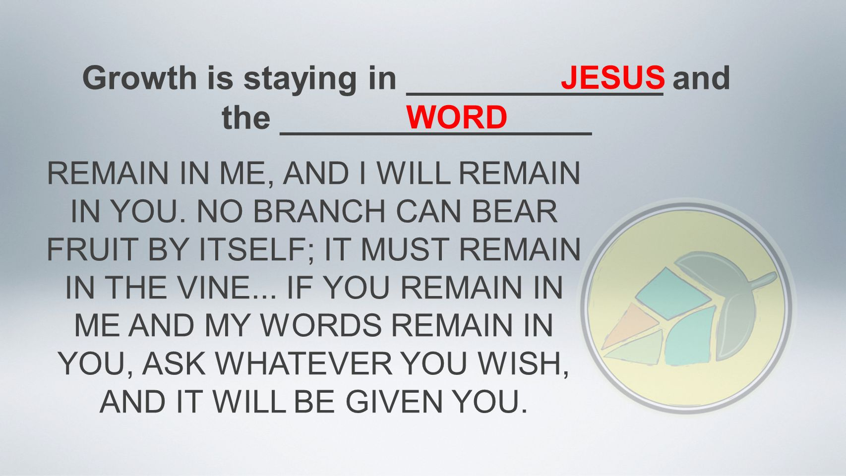 Growth is staying in ______________ and the _________________ JESUS WORD REMAIN IN ME, AND I WILL REMAIN IN YOU.