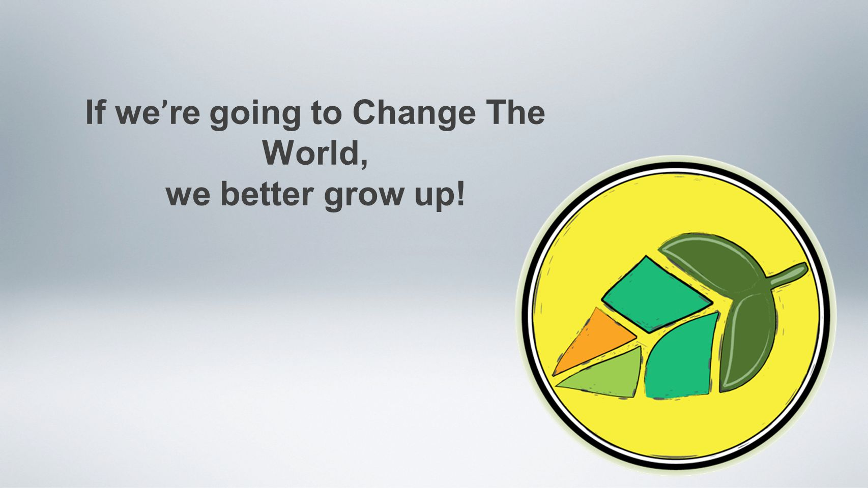 If we ' re going to Change The World, we better grow up!