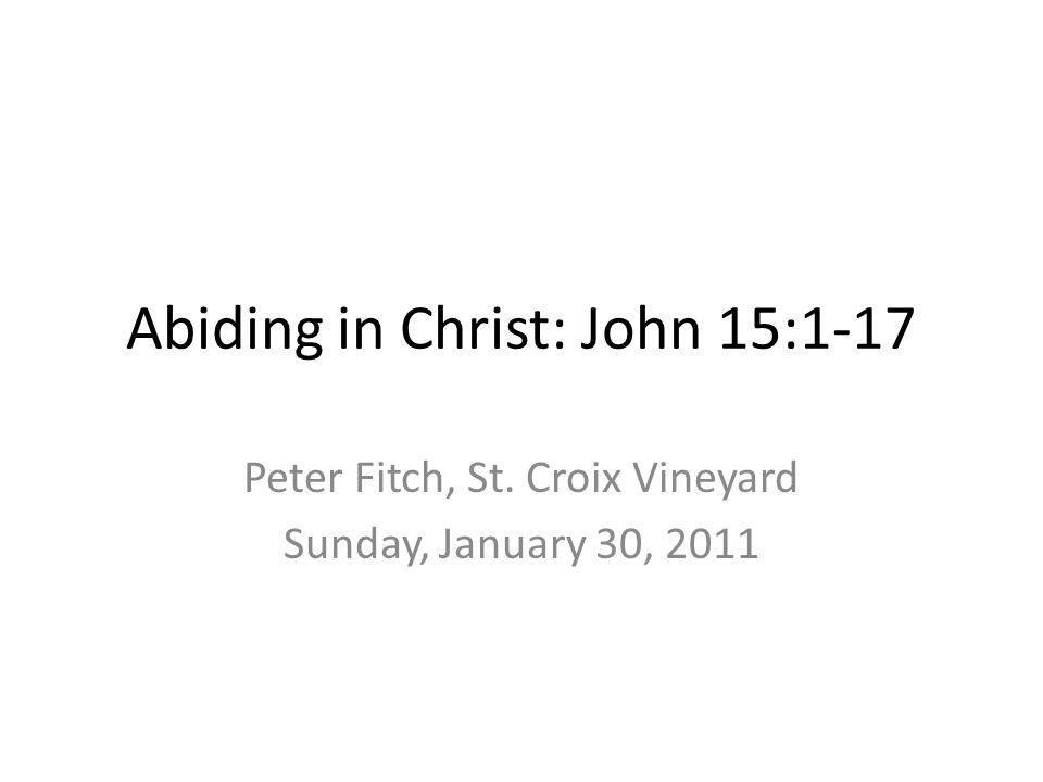 Abiding in Christ: John 15:1-17 Peter Fitch, St. Croix Vineyard Sunday, January 30, 2011
