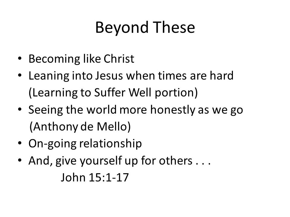 Beyond These Becoming like Christ Leaning into Jesus when times are hard (Learning to Suffer Well portion) Seeing the world more honestly as we go (Anthony de Mello) On-going relationship And, give yourself up for others...