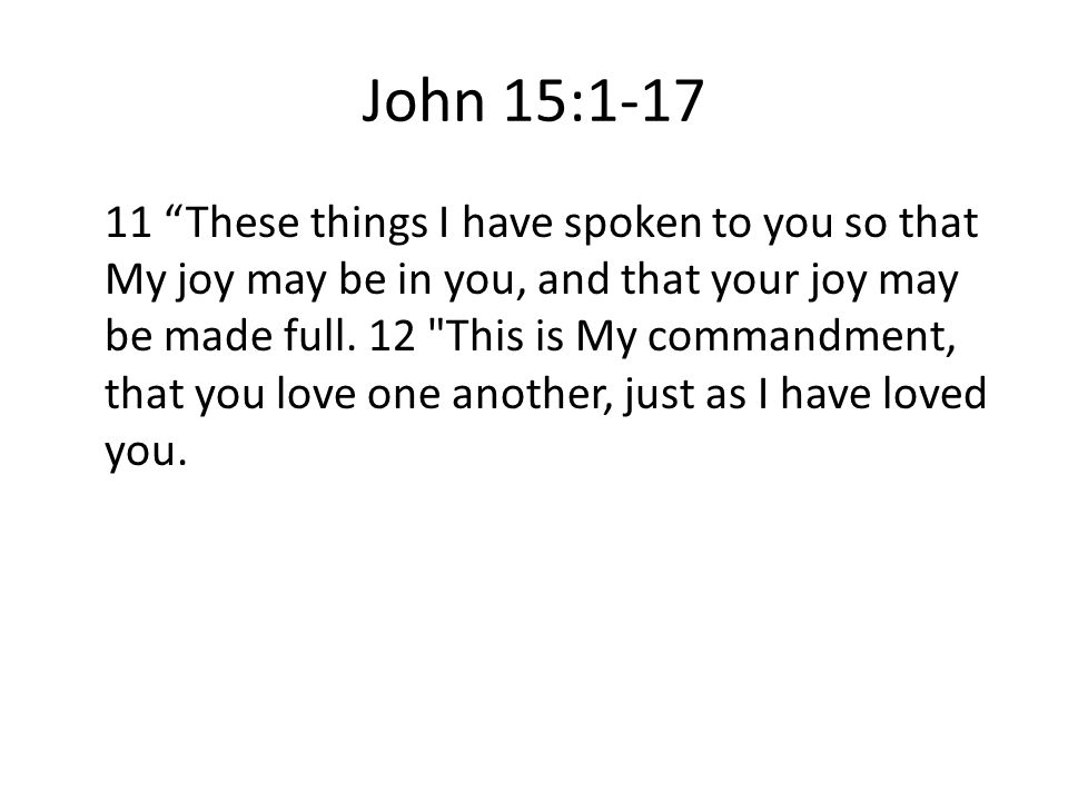John 15: These things I have spoken to you so that My joy may be in you, and that your joy may be made full.