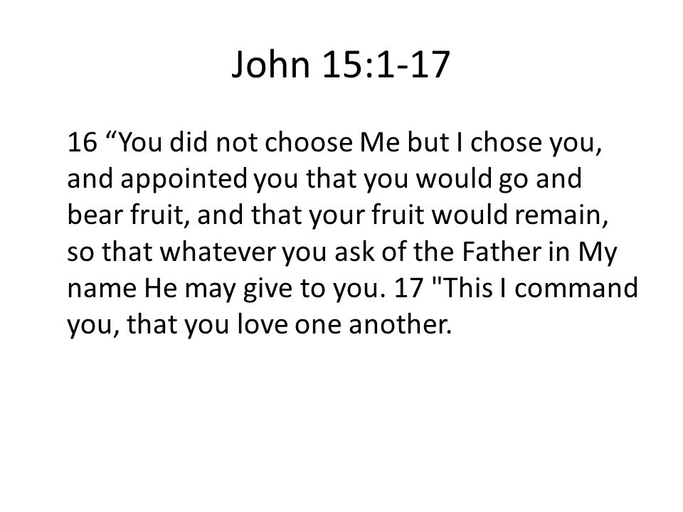 John 15: You did not choose Me but I chose you, and appointed you that you would go and bear fruit, and that your fruit would remain, so that whatever you ask of the Father in My name He may give to you.