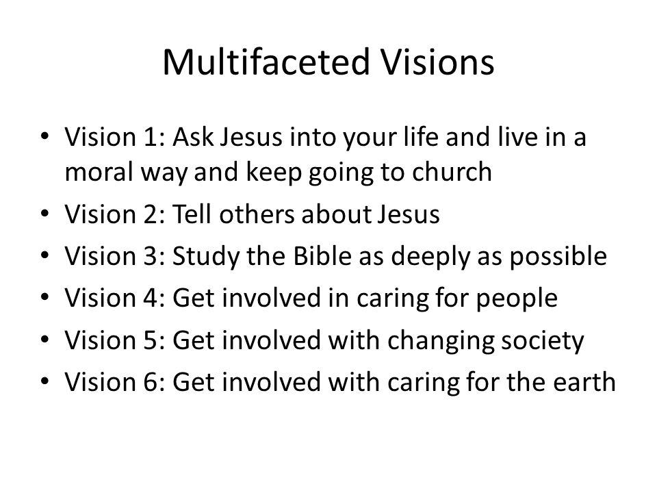 Multifaceted Visions Vision 1: Ask Jesus into your life and live in a moral way and keep going to church Vision 2: Tell others about Jesus Vision 3: Study the Bible as deeply as possible Vision 4: Get involved in caring for people Vision 5: Get involved with changing society Vision 6: Get involved with caring for the earth