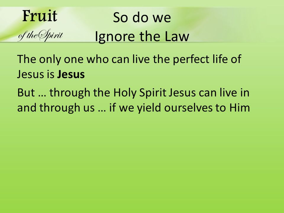 So do we Ignore the Law The only one who can live the perfect life of Jesus is Jesus But … through the Holy Spirit Jesus can live in and through us … if we yield ourselves to Him Fruit of theSpirit
