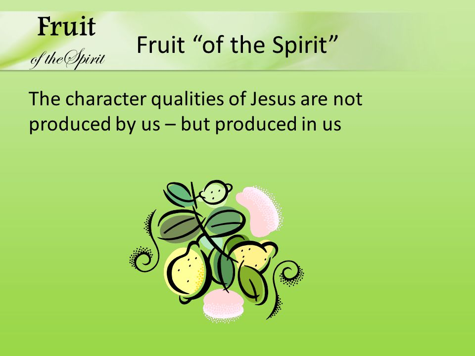 Fruit of the Spirit The character qualities of Jesus are not produced by us – but produced in us Fruit of theSpirit