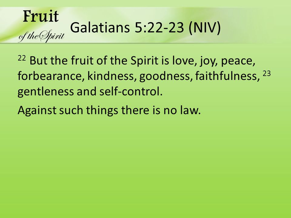 Galatians 5:22-23 (NIV) 22 But the fruit of the Spirit is love, joy, peace, forbearance, kindness, goodness, faithfulness, 23 gentleness and self-control.