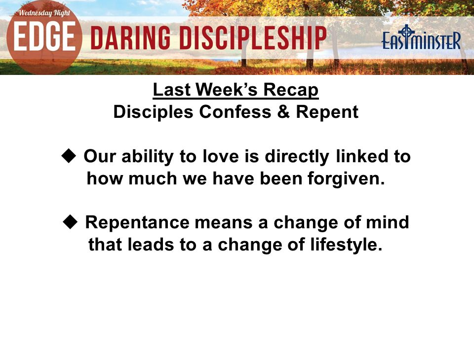 Last Week's Recap Disciples Confess & Repent  Our ability to love is directly linked to how much we have been forgiven.
