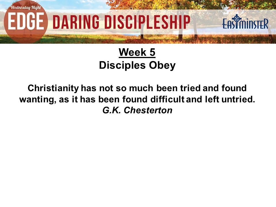 Week 5 Disciples Obey Christianity has not so much been tried and found wanting, as it has been found difficult and left untried.