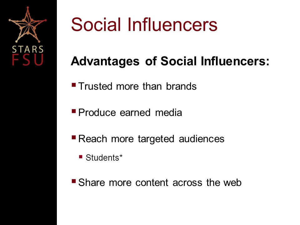 Social Influencers Advantages of Social Influencers:  Trusted more than brands  Produce earned media  Reach more targeted audiences  Students*  Share more content across the web