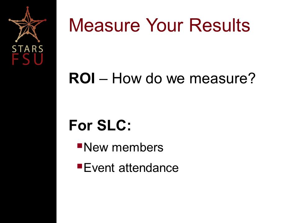Measure Your Results ROI – How do we measure For SLC:  New members  Event attendance