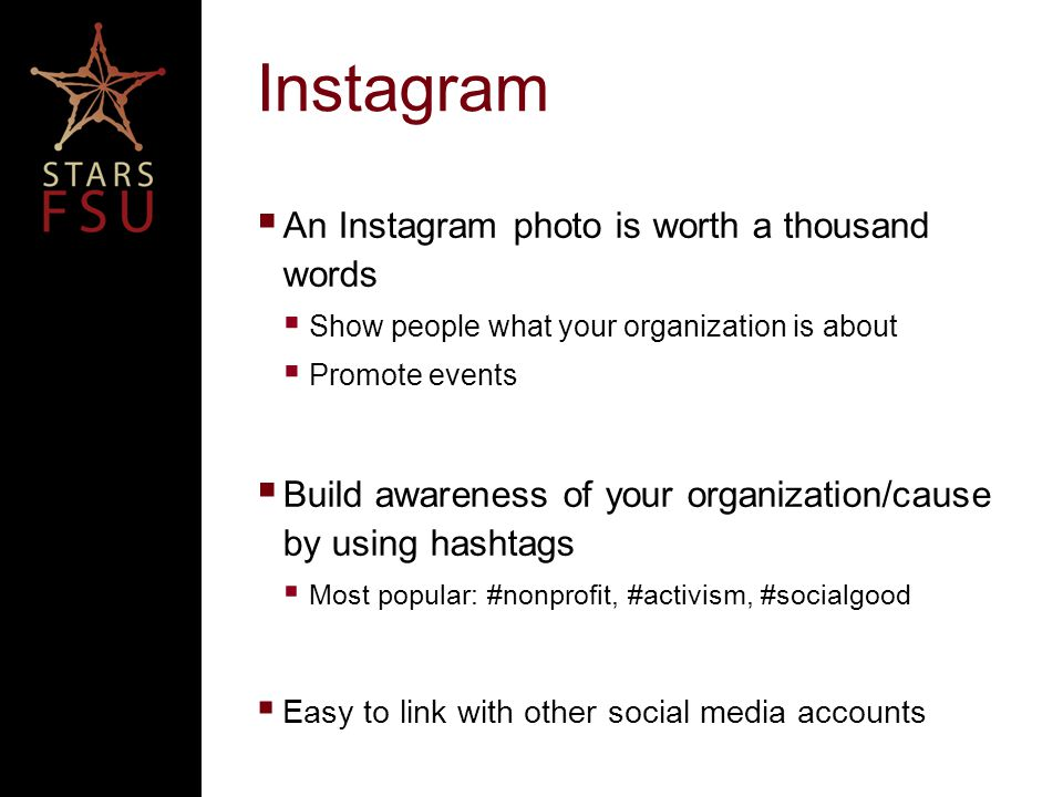 Instagram  An Instagram photo is worth a thousand words  Show people what your organization is about  Promote events  Build awareness of your organization/cause by using hashtags  Most popular: #nonprofit, #activism, #socialgood  Easy to link with other social media accounts