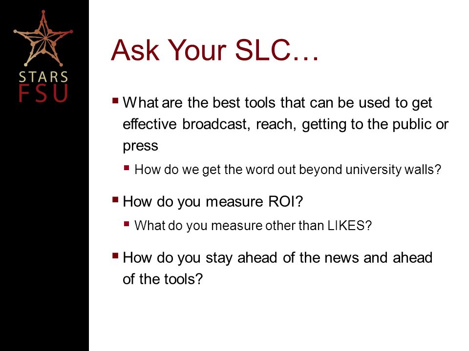 Ask Your SLC…  What are the best tools that can be used to get effective broadcast, reach, getting to the public or press  How do we get the word out beyond university walls.