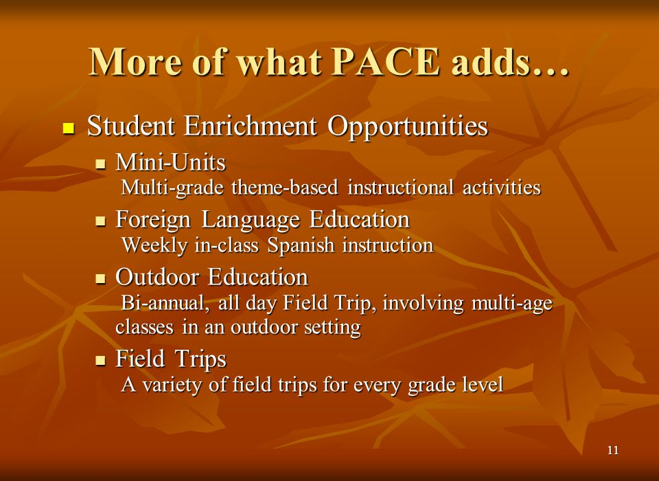10 What PACE Adds… Parents are consistently involved in the classroom during instruction which allows for more: Parents are consistently involved in the classroom during instruction which allows for more: One-on-one instruction One-on-one instruction Small group instruction Small group instruction Cooperative, multi-age instruction Cooperative, multi-age instruction Enrichment activities Enrichment activities Parents help with non-instructional tasks, enabling the teachers to focus on instruction and curriculum development.