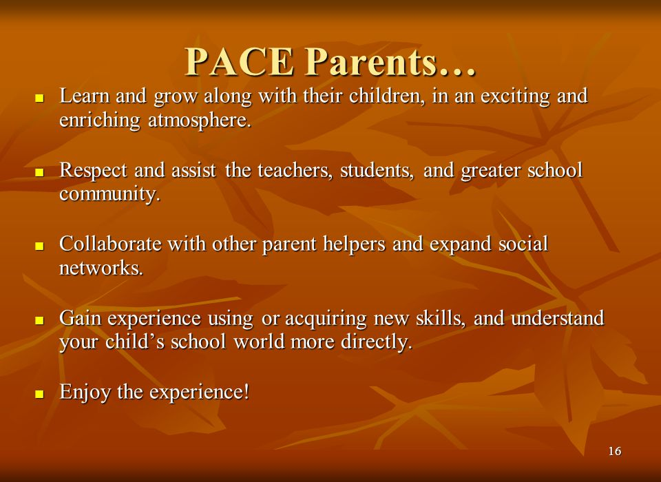 15 Benefits for Students & Parents Expanded learning opportunities Expanded learning opportunities Deep friendships Deep friendships Whole families are directly involved in the children's education Whole families are directly involved in the children's education Belonging to a community Belonging to a community See the PACE at Lockwood web site for research articles relating to parent involvement