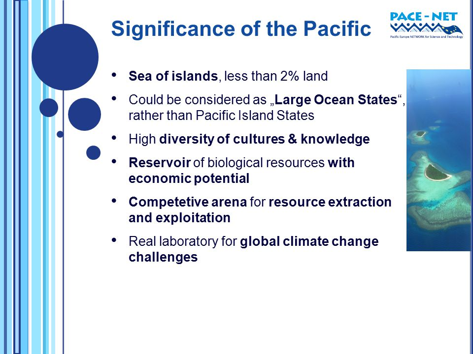"Significance of the Pacific Sea of islands, less than 2% land Could be considered as ""Large Ocean States , rather than Pacific Island States High diversity of cultures & knowledge Reservoir of biological resources with economic potential Competetive arena for resource extraction and exploitation Real laboratory for global climate change challenges"