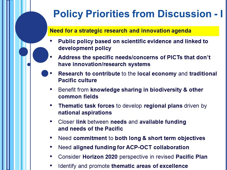 Need for a strategic research and innovation agenda Public policy based on scientific evidence and linked to development policy Address the specific needs/concerns of PICTs that don't have innovation/research systems Research to contribute to the local economy and traditional Pacific culture Benefit from knowledge sharing in biodiversity & other common fields Thematic task forces to develop regional plans driven by national aspirations Closer link between needs and available funding and needs of the Pacific Need commitment to both long & short term objectives Need aligned funding for ACP-OCT collaboration Consider Horizon 2020 perspective in revised Pacific Plan Identify and promote thematic areas of excellence Policy Priorities from Discussion - I