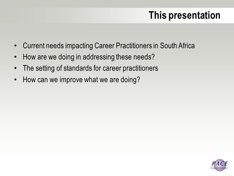 This presentation Current needs impacting Career Practitioners in South Africa How are we doing in addressing these needs.