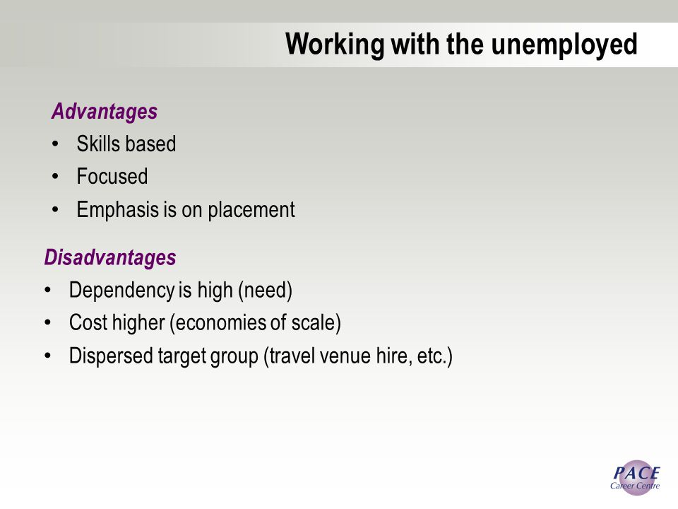 Working with the unemployed Disadvantages Dependency is high (need) Cost higher (economies of scale) Dispersed target group (travel venue hire, etc.) Advantages Skills based Focused Emphasis is on placement