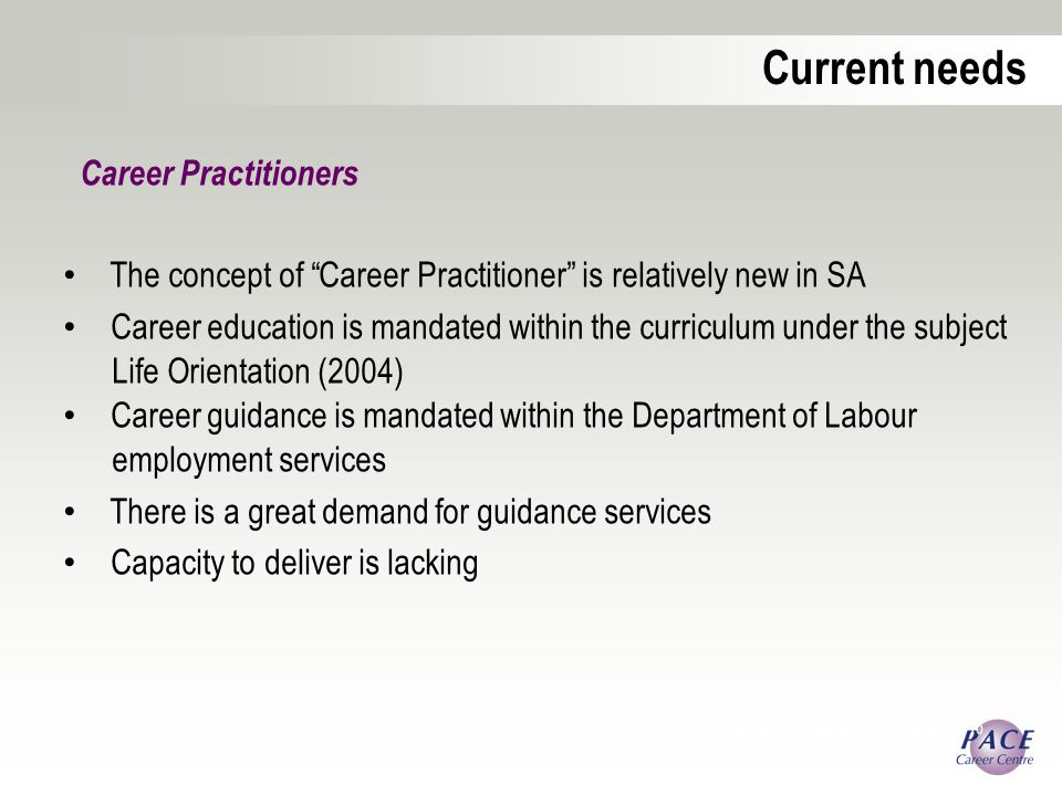 Career Practitioners The concept of Career Practitioner is relatively new in SA Career education is mandated within the curriculum under the subject Life Orientation (2004) Career guidance is mandated within the Department of Labour employment services There is a great demand for guidance services Capacity to deliver is lacking Career Development Association of Australia 2010 Current needs