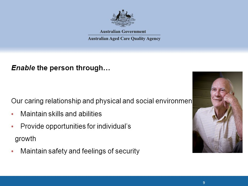 Enable the person through… Our caring relationship and physical and social environment will : Maintain skills and abilities Provide opportunities for individual's growth Maintain safety and feelings of security 9