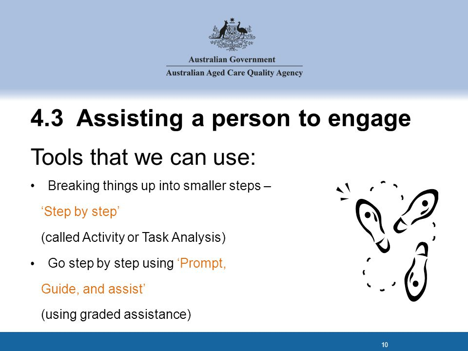 4.3 Assisting a person to engage Tools that we can use: Breaking things up into smaller steps – 'Step by step' (called Activity or Task Analysis) Go step by step using 'Prompt, Guide, and assist' (using graded assistance) 10