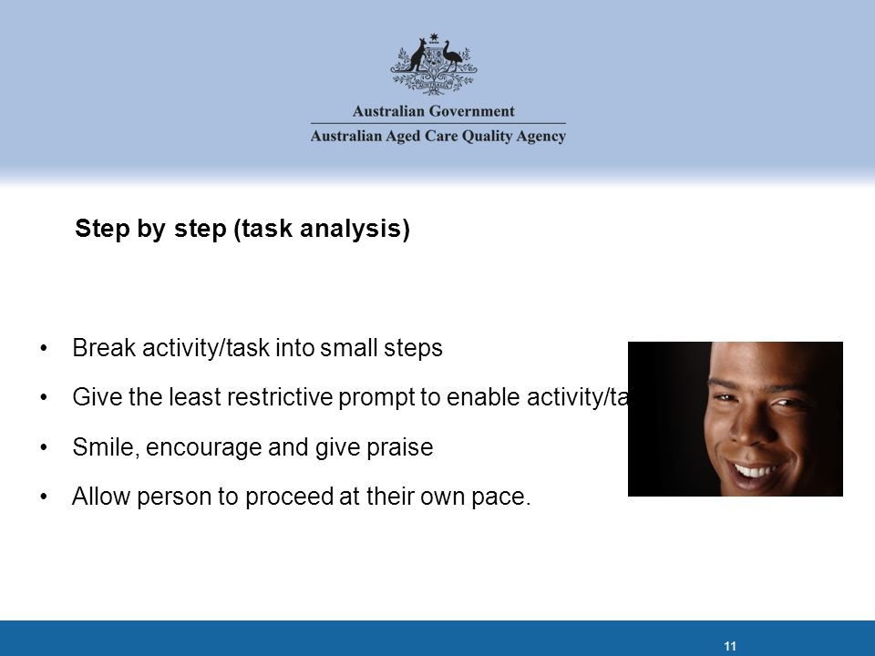 Step by step (task analysis) Break activity/task into small steps Give the least restrictive prompt to enable activity/task completion Smile, encourage and give praise Allow person to proceed at their own pace.