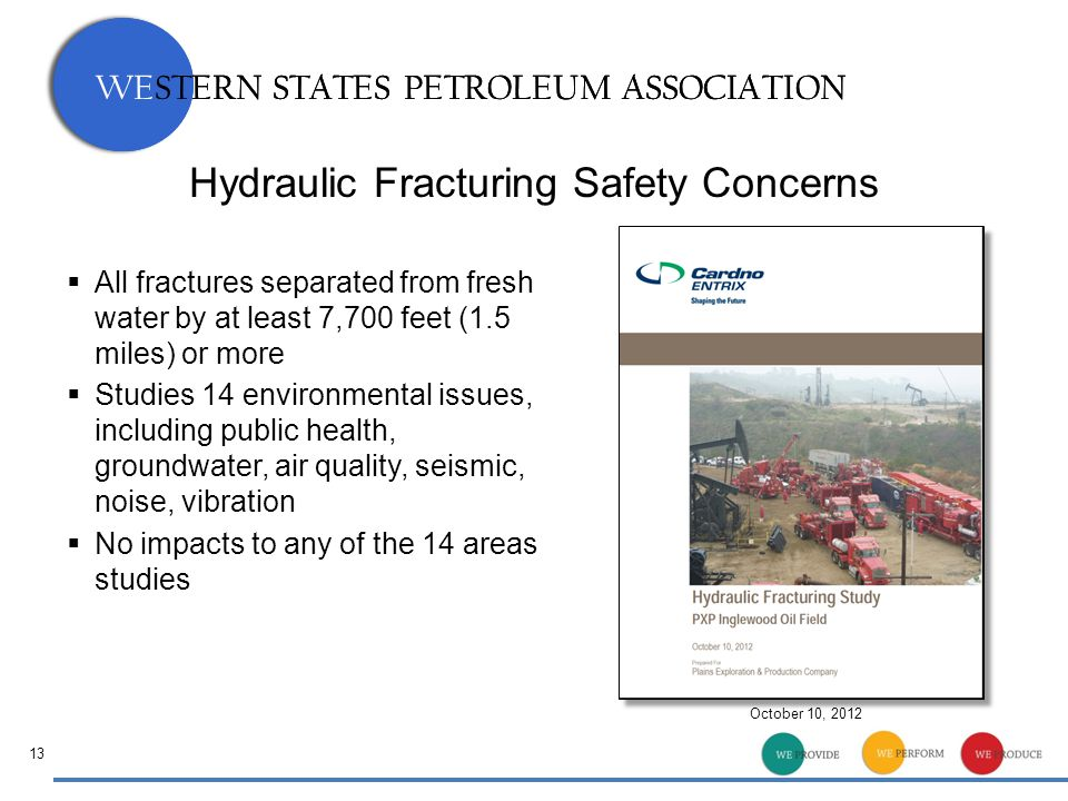 WESTERN STATES PETROLEUM ASSOCIATION 13 Hydraulic Fracturing Safety Concerns  All fractures separated from fresh water by at least 7,700 feet (1.5 miles) or more  Studies 14 environmental issues, including public health, groundwater, air quality, seismic, noise, vibration  No impacts to any of the 14 areas studies October 10, 2012