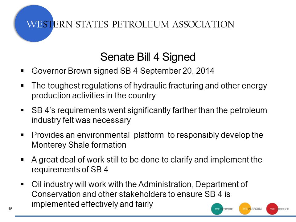 WESTERN STATES PETROLEUM ASSOCIATION Senate Bill 4 Signed  Governor Brown signed SB 4 September 20, 2014  The toughest regulations of hydraulic fracturing and other energy production activities in the country  SB 4's requirements went significantly farther than the petroleum industry felt was necessary  Provides an environmental platform to responsibly develop the Monterey Shale formation  A great deal of work still to be done to clarify and implement the requirements of SB 4  Oil industry will work with the Administration, Department of Conservation and other stakeholders to ensure SB 4 is implemented effectively and fairly 16