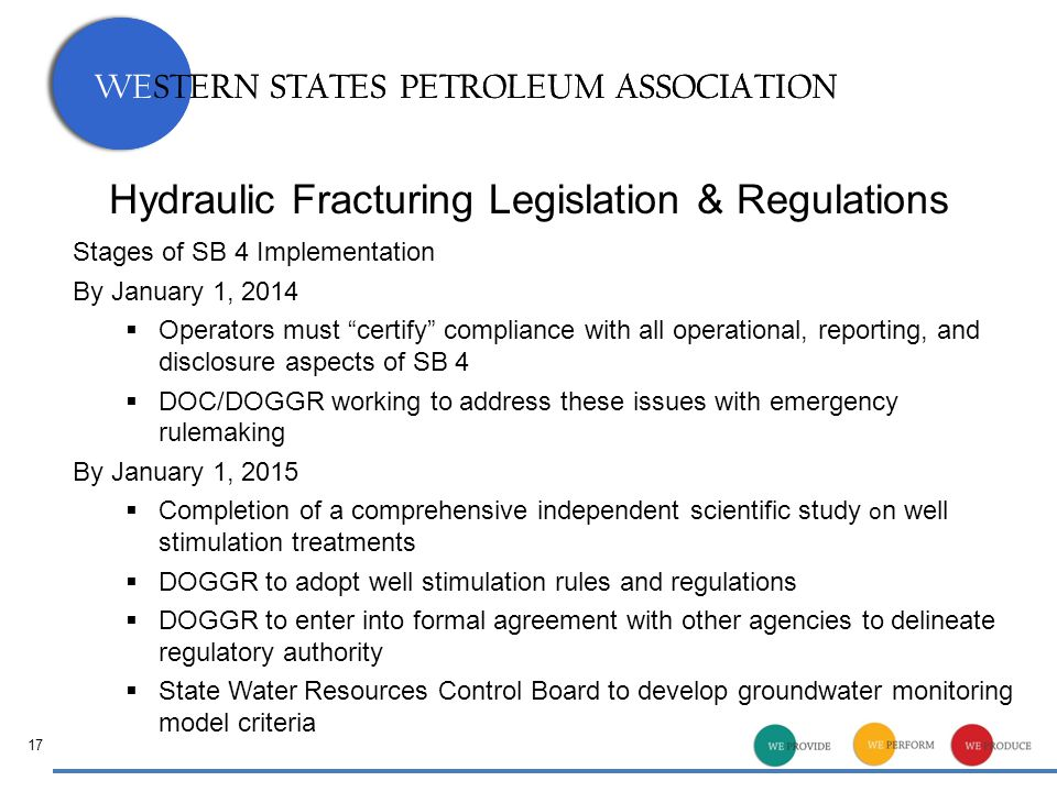 WESTERN STATES PETROLEUM ASSOCIATION Hydraulic Fracturing Legislation & Regulations Stages of SB 4 Implementation By January 1, 2014  Operators must certify compliance with all operational, reporting, and disclosure aspects of SB 4  DOC/DOGGR working to address these issues with emergency rulemaking By January 1, 2015  Completion of a comprehensive independent scientific study o n well stimulation treatments  DOGGR to adopt well stimulation rules and regulations  DOGGR to enter into formal agreement with other agencies to delineate regulatory authority  State Water Resources Control Board to develop groundwater monitoring model criteria 17